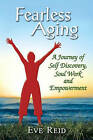Fearless Aging: A Journey of Self Discovery, Soul Work, and Empowerment by Eve Reid (Paperback / softback, 2007)