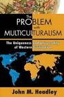The Problem with Multiculturalism: The Uniqueness and Universality of Western Civilization by John M. Headley (Paperback, 2014)