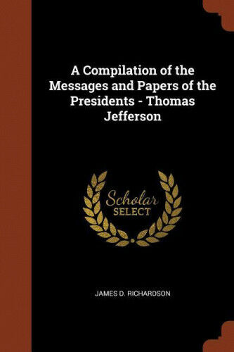 A Compilation of the Messages and Papers of the Presidents - Thomas Jefferson.