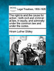The Right to and the Cause for Action: Both Civil and Criminal: At Law, in Equity, and Admiralty Under the Common Law and Under the Codes. by Hiram Luther Sibley (Paperback / softback, 2010)