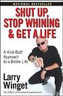 Shut up, Stop Whining, and Get a Life : A Kick-Butt Approach to a Better Life by Larry Winget (2005, Paperback)