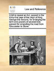 A Bill to Repeal an ACT, Passed in the Thirty-First Year of the Reign of King George the Second, for Enlarging the Term and Powers of Several Acts Passed for Amending the Road from Gloucester to Stone by Multiple Contributors (Paperback / softback, 2010)