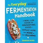 The Everyday Fermentation Handbook: A Real-Life Guide to Fermenting Food-Without Losing Your Mind or Your Microbes by Branden Byers (Paperback, 2014)
