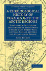 A Chronological History of Voyages into the Arctic Regions: Undertaken Chiefly for the Purpose of Discovering a North-East, North-West, or Polar Passage Between the Atlantic and Pacific by John Barrow (Paperback, 2011)