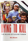 Dying to Kill: The Allure of Suicide Terror by Mia Bloom (Hardback, 2005)