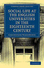 Social Life at the English Universities in the Eighteenth Century by Christopher Wordsworth (Paperback, 2009)