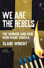 We are the Rebels: The Women and Men Who Made Eureka by Clare Wright (Paperback, 2015)