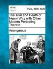 The Trial and Death of Henry Wirz with Other Matters Pertaining Thereto by Anonymous (Paperback / softback, 2012)
