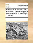 Prescription Sacred: Or, Reasons for Opposing the New Demand of Herbage in Ireland. by Multiple Contributors (Paperback / softback, 2010)