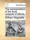 The Representation of the Loyal Subjects of Albinia. by William Wagstaffe (Paperback / softback, 2010)