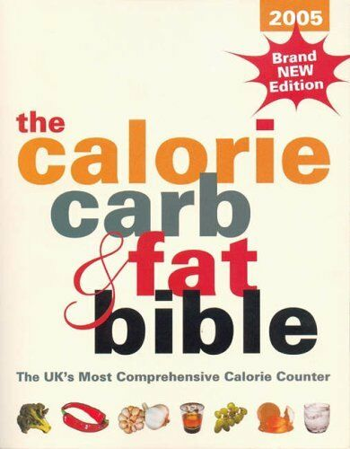 The Calorie, Carb and Fat Bible 2005: The UK's Most Comprehensive Calorie Coun,