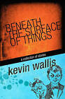 Beneath the Surface of Things by Kevin Wallis (Paperback / softback, 2010)