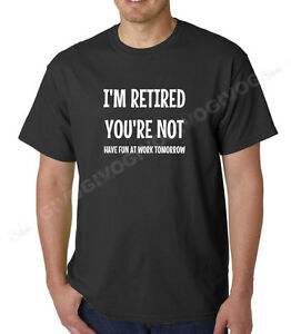 34c25805 I'm Retired You're Not Have Fun At Work Tomorrow T Shirt Funny ...