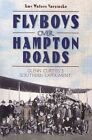 Flyboys Over Hampton Roads: Glenn Curtiss's Southern Experiment by Amy Waters Yarsinske (Paperback / softback, 2010)