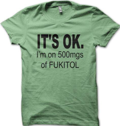 It/'s OK I/'m on 500mgs of FUKITOL funny printed t-shirt  OZ9171