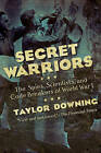 Secret Warriors: The Spies, Scientists and Code Breakers of World War I by Taylor Downing (Hardback, 2015)