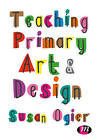Teaching Primary Art and Design by Susan Ogier (Paperback, 2017)