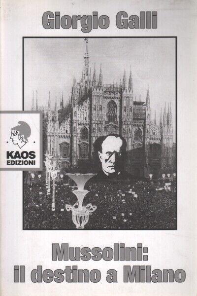 Mussolini: il destino a Milano - Giorgio Galli (Kaos edizioni)