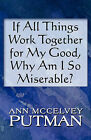 If All Things Work Together for My Good, Why Am I So Miserabif All Things Work Together for My Good, Why Am I So Miserable? Le? by Ann McCelvey Putman (Paperback / softback, 2010)