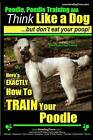 Poodle, Poodle Training AAA Akc: Think Like a Dog, But Don't Eat Your Poop! Poodle Breed Expert Dog Training: Here's Exactly How to Train Your Poodle by All Paul Allen Pearce (Paperback / softback, 2014)