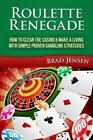 Roulette Renegade: How to Clean the Casino & Make a Living with Simple Proven Gambling Strategies by Brad Jensen (Paperback / softback, 2014)