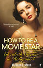 How to Be a Movie Star: Elizabeth Taylor in Hollywood, 1941-1981 by William J. Mann (Paperback, 2011)