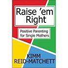 Raise 'em Right Positive Parenting for Single Mothers 9781448949489