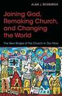 Joining God, Remaking Church, and Changing the World: The New Shape of the Church in Our Time by Alan J. Roxburgh (Paperback, 2016)