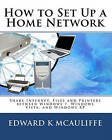 How to Set Up a Home Network: Share Internet, Files and Printers Between Windows 7, Windows Vista, and Windows XP by Edward K McAuliffe (Paperback / softback, 2009)