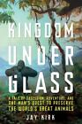 Kingdom under Glass : A Tale of Obsession, Adventure, and One Man's Quest to Preserve the World's Great Animals by Jay Kirk (2010, Hardcover)