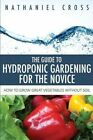 The Guide to Hydroponic Gardening for the Novice: How to Grow Great Vegetables Without Soil by Nathaniel Cross (Paperback / softback, 2013)