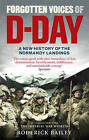 Forgotten Voices of D-Day: A Powerful New History of the Normandy Landings in the Words of Those Who Were There by Roderick Bailey (Paperback, 2010)