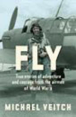 1 of 1 - Fly: True Stories of Adventure & Courage from Airmen of WW II Michael Veitch