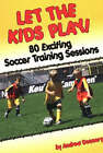 Let the Kids Play: 80 Exciting Soccer Training Sessions by Andrew Donnery (Paperback, 2005)