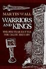 Warriors and Kings: The 1500-Year Battle for Celtic Britain by Martin Wall (Hardback, 2017)