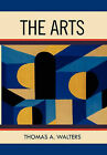 The Arts: A Comparative Approach to the Arts of Painting, Sculpture, Architecture, Music and Drama by Thomas A Walters (Hardback, 2011)
