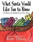 What Santa Would Like You Know Story Santa's Love for Jesus by Dineen Kaite