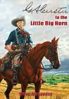 G.A. Custer to the Little Big Horn by Steve Alexander (Hardback, 2011)