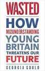 Wasted: How Misunderstanding Young Britain Threatens Our Future by Georgia Gould (Paperback, 2016)