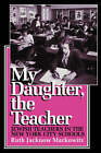 My Daughter, the Teacher: Jewish Teachers in the New York City Schools by Ruth Jacknow Markowitz (Paperback, 1993)