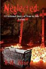 Neglected a Fictional Story of True-to-life Events by B W Alive 9781604417517