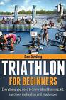 Triathlon for Beginners: Everything You Need to Know about Training, Nutrition, Kit, Motivation, Racing, and Much More by Dan Golding (Paperback / softback, 2012)