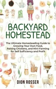 Backyard Homestead: The Ultimate Homesteading Guide to Growing Your Own Food, Ra