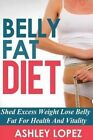 Belly Fat Diet: Shed Excess Weight Lose Belly Fat for Health and Vitality by Ashley Lopez (Paperback / softback, 2014)
