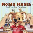 Koala Koala, I'm Not a Bear, I'm a Koala. by David G Earl (Paperback / softback, 2009)