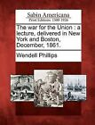 The War for the Union: A Lecture, Delivered in New York and Boston, December, 1861. by Wendell Phillips (Paperback / softback, 2012)