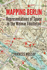 Mapping Berlin: Representations of Space in the Weimar Feuilleton by Frances Mossop (Paperback, 2015)