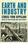 Earth and Industry: Stories from Gippsland by Julie Fenley, Erik Eklund (Paperback, 2014)