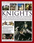 The Complete Illustrated History of Knights & the Golden Age of Chivalry: The History of the Medieval Knight and the Chivalric Code Explored, with Over 450 Stunning Images of the Castles, Quests, Battles, Tournaments, Courts and Triumphs by Charles Phillips (Paperback, 2017)