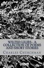 Wilted Lilies-- A Collection of Poems and Short Stories by Charles S Churchman (Paperback / softback, 2013)